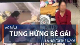 Ác mẫu tung hứng bé gái là người thế nào? | VTC1