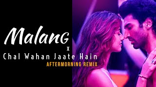 Malang X Chal Wahan Jaate Hain Mashup | Aftermorning Chillout Remix