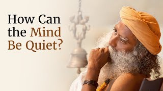 How Can the Mind Be Quiet? - Sadhguru