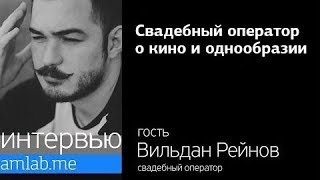 Вильдан Рейнов | Свадебный видеограф | о кино и однообразии | на Amlab.me