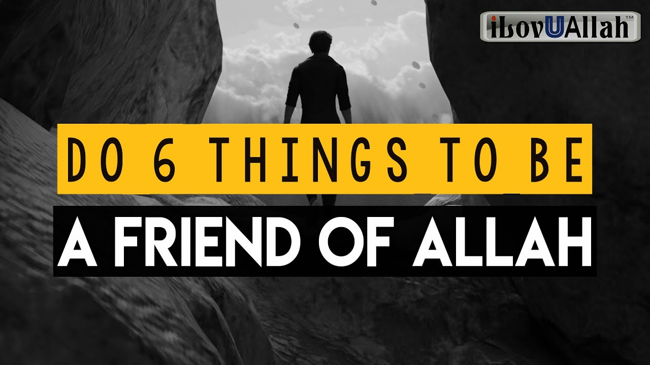 DO 6 THINGS TO BECOME A FRIEND OF ALLAH