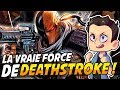 LA VRAIE FORCE DE DEATHSTROKE !!!