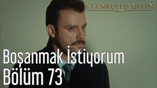 İstanbullu Gelin 73. Bölüm - Boşanmak İstiyorum