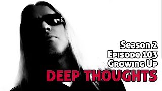 Deep Thoughts Ep 103: Growing Up