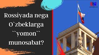 Rossiyada nega O`zbeklarga ``yomon`` munosabat?