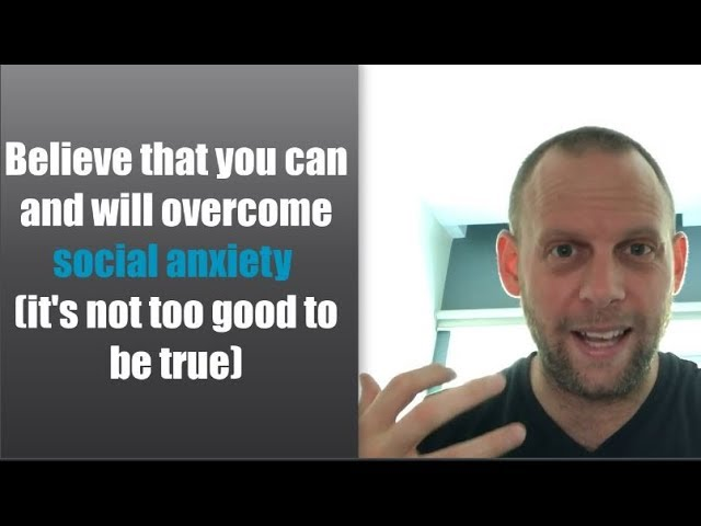 Believe that you can and will overcome social anxiety (it's not too good to be true)