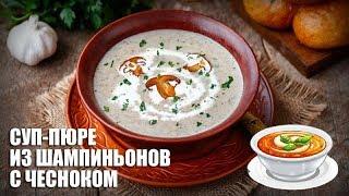 Суп-пюре из шампиньонов с чесноком — видео рецепт