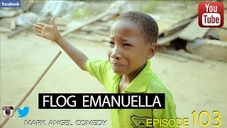 FLOG EMANUELLA (Mark Angel Comedy) (Episode 103)