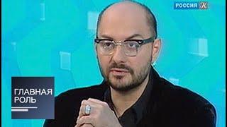 Главная роль. Кирилл Серебренников...