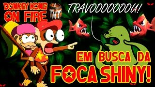 EM BUSCA DA FOCA SHINY! - DONKEY KONG ON FIRE #06