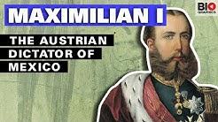 Maximilian I: The Austrian Dictator of Mexico