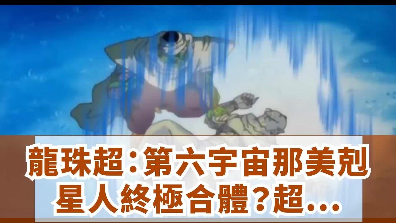 龍珠超:第六宇宙那美剋星人終極合體?超越開芙拉?! - YouTube