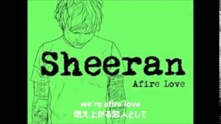 ed Sheeran Afire love lyrics w Japanese Translation