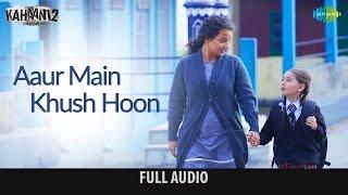 Aaur main khush hoon- Full audio | Kahaani 2-Durga Rani Singh | Ash King |  Vidya B, Arjun | Clinton