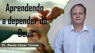 Aprendendo a Depender de Deus | Pr. Paulo César Tomaz