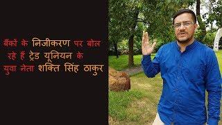 निजीकरण पर बोल रहे हैं ट्रेड यूनियन के युवा नेता शक्ति सिंह ठाकुर
