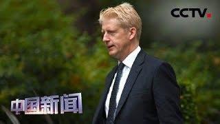 [中国新闻] 英首相弟弟乔·约翰逊宣布辞去国务大臣职务   CCTV中文国际