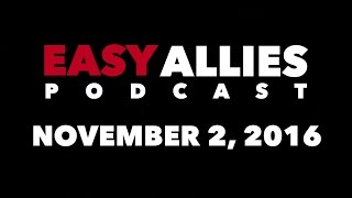 The Easy Allies Podcast #33 - November 2nd 2016