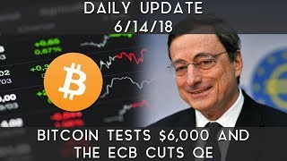 Daily Update (6/14/18) | Bitcoin tests $6,000 & ECB ends QE
