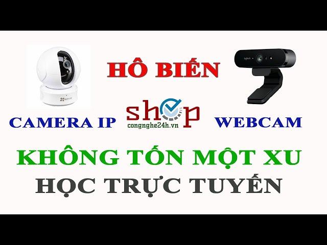 Biến camera IP thành webcam dễ dàng không tốn một xu để học trực tuyến trong thời gian dịch COVID-19