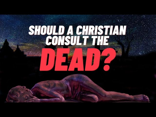 SHOULD A CHRISTIAN CONSULT THE DEAD?   WHAT DOES THE BIBLE SAY?
