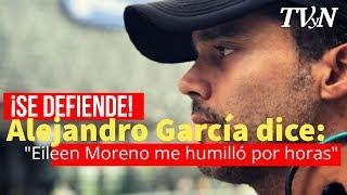 Alejandro García se defiende, luego de golpear a Eileen Moreno