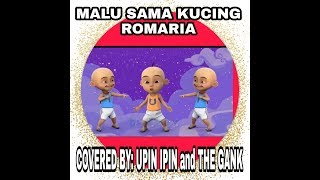 "MALU SAMA KUCING ""ROMARIA"" Covered by: UPIN IPIN and The GANK"