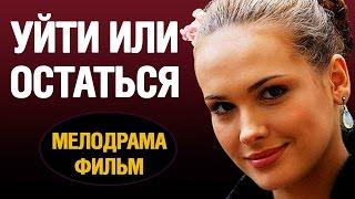 Уйти или остаться 2016 русские мелодрамы 2016 best russian melodrama
