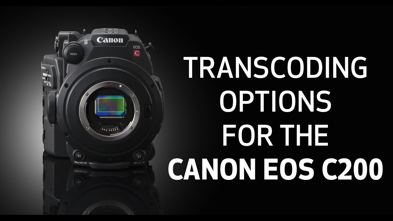 How-To: Transcoding Options for the Canon EOS C200