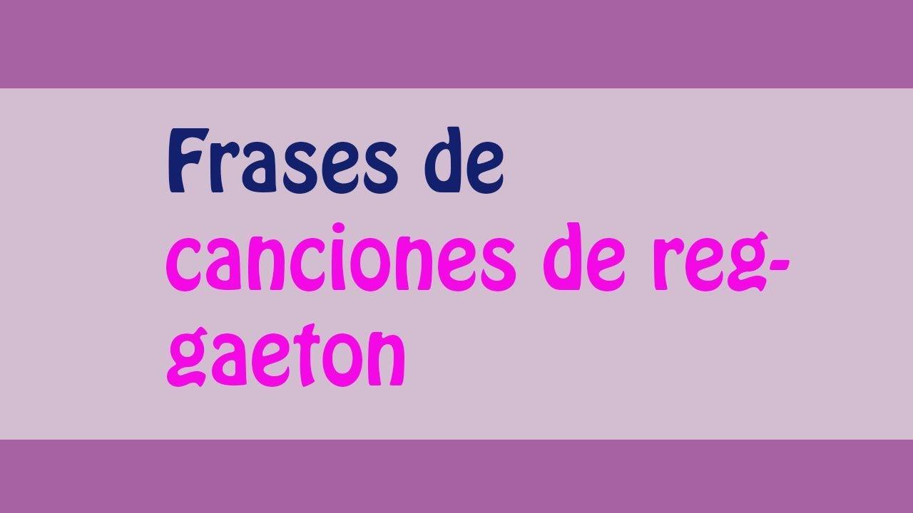 Las Mejores Frases De Canciones De Reggaeton Youtube