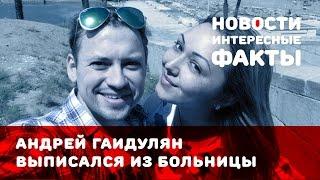 Андрей Гайдулян выписался из больницы
