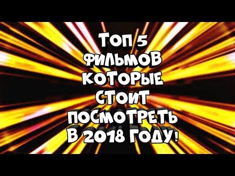 ТОП 5 ФИЛЬМОВ КОТОРЫЕ СТОИТ ПОСМОТРЕТЬ В 2018 ГОДУ!