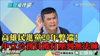 【精彩】高雄民進黨20年弊端 文山伯:中立公務員被打壓到無法睡!