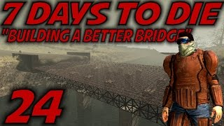 "7 Days to Die Alpha 11 Gameplay / Let's Play (S-11) -Ep. 24- ""Building a Better Bridge"""