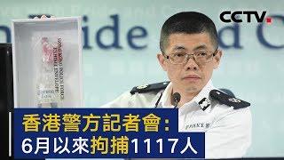 香港警方:6月以来共拘捕1117人 | CCTV