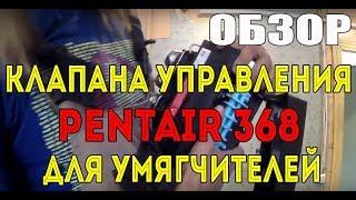 Обзор клапана управления Pentair 368 для умягчителей