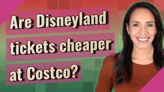 Are Disneyland tickets cheaper at Costco?