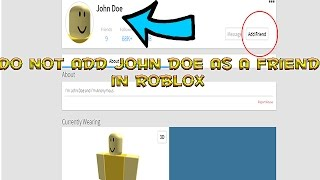 DO NOT ADD JOHN DOE AS A FRIEND IN ROBLOX!!!.. HE IS COMING IN 2 DAYS