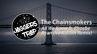 The Chainsmokers - All We Know ft. Phoebe Ryan (No Riddim Remix)