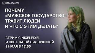 nixelpixel и Светлана Сидоркина о «Мужском государстве», травле и деанонимизации