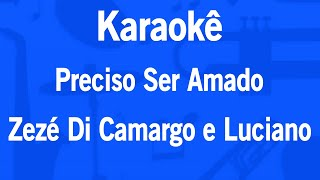 Karaokê Preciso Ser Amado - Zezé Di Camargo e Luciano