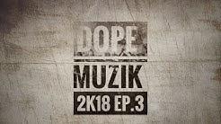 Dope Muzik - 2k18  (EP.3)
