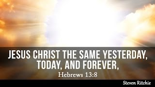 Jesus Christ The Same Yesterday, Today, And Forever, Hebrews 13:8