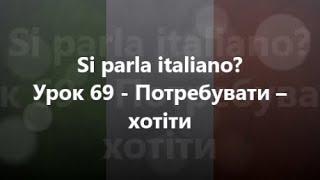Італійська мова: Урок 69 - Потребувати – хотіти