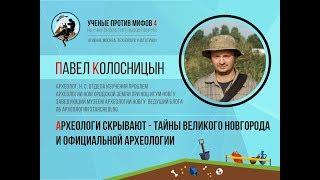 Археологи скрывают - тайны Великого Новгорода. Павел Колосницын. Ученые против мифов 4-4