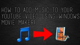 How To Add Music to Your YouTube Video Using Windows Movie Maker!