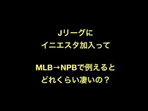 Jリーグにイニエスタ加入ってMLB→NPBで例えるとどれくらい凄いの