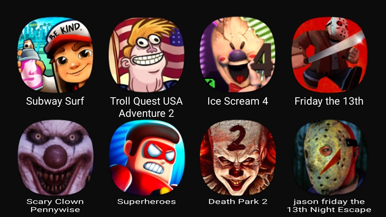 Download Subway Surf, Troll Quest USA Adventure 2, Ice Scream 4, Friday the 13th, Scary Clown Pennywise....
