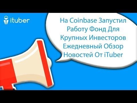 На Coinbase Запустил Работу Фонд Для Крупных Инвесторов . Ежедневный Обзор Новостей От ITuber
