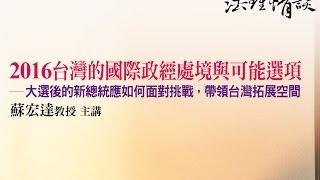 【2016台灣的國際政經處境與可能選項 - 大選後的新總統應如何面對挑戰,帶領台灣拓展空間】 蘇宏達教授